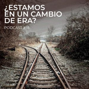 Podcast 18: ¿Estamos en un cambio de era?